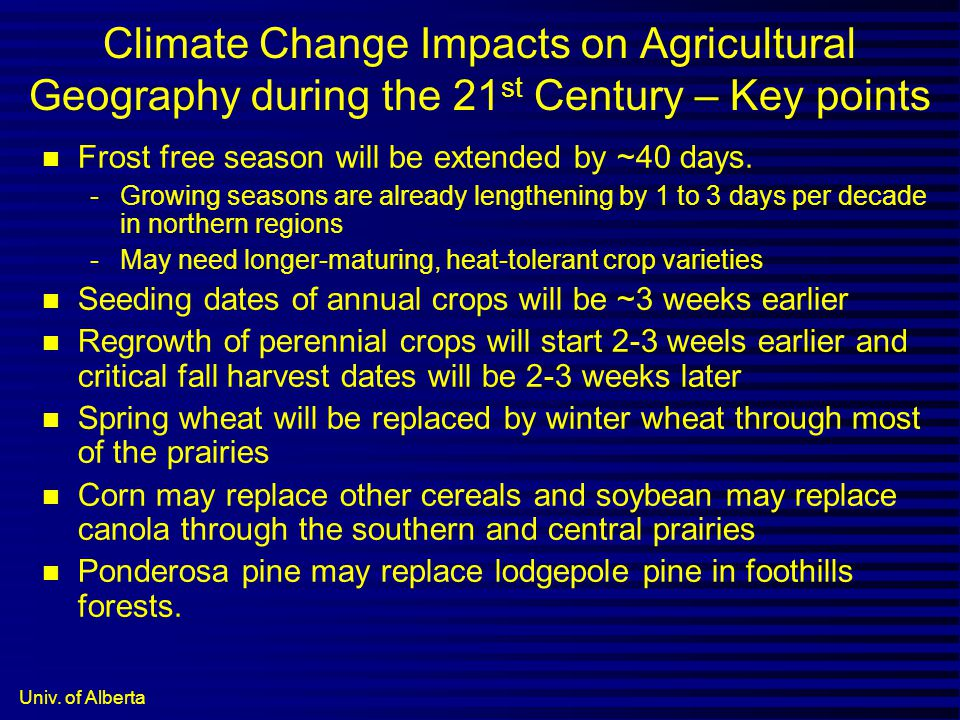 Univ. of Alberta Climate Change Impacts on Agricultural Geography during the 21 st Century – Key points n Frost free season will be extended by ~40 da