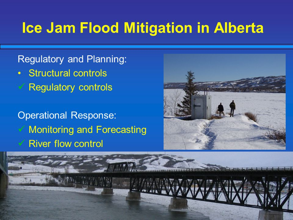 Ice Jam Flood Mitigation in Alberta Regulatory and Planning: Structural controls Regulatory controls Operational Response: Monitoring and Forecasting River flow control