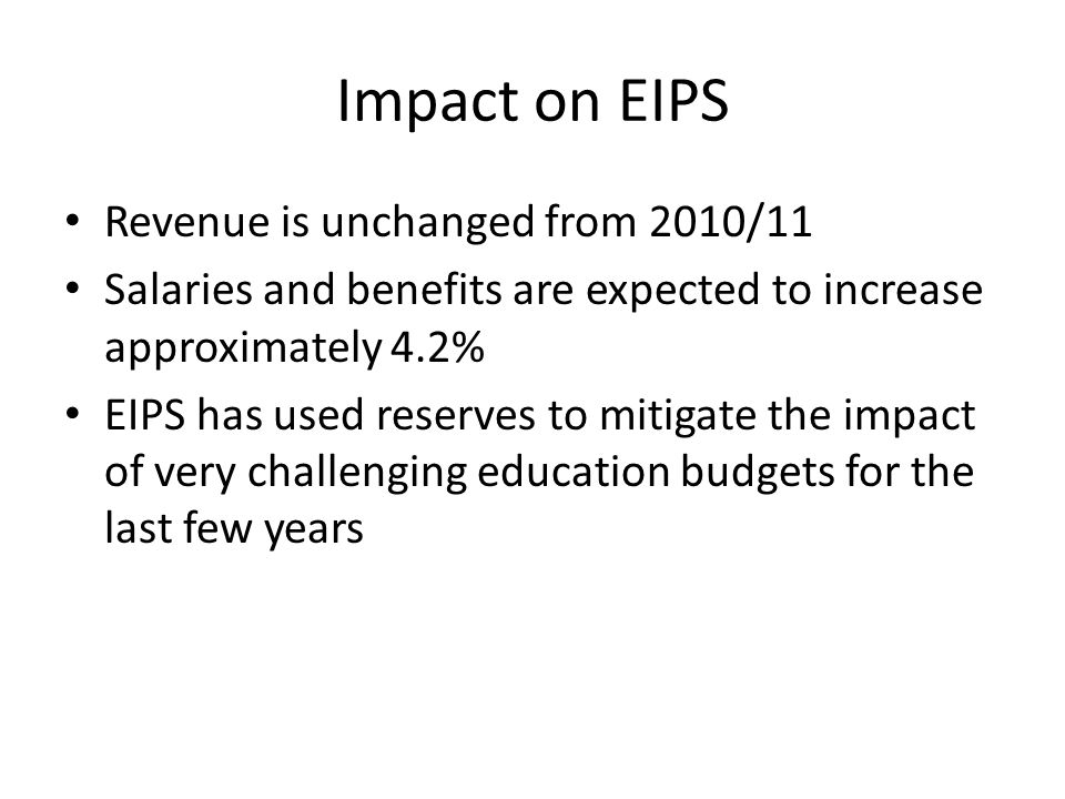 Impact on EIPS Revenue is unchanged from 2010/11 Salaries and benefits are expected to increase approximately 4.2% EIPS has used reserves to mitigate the impact of very challenging education budgets for the last few years