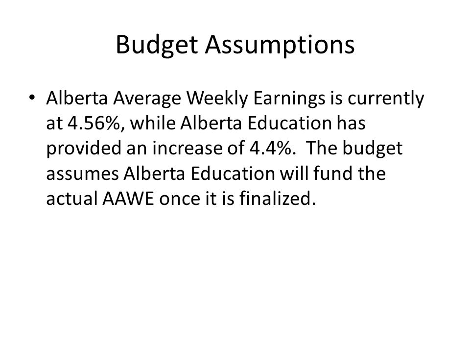Budget Assumptions Alberta Average Weekly Earnings is currently at 4.56%, while Alberta Education has provided an increase of 4.4%.