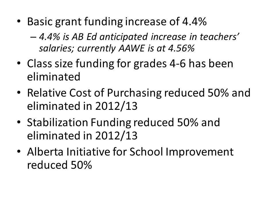 Basic grant funding increase of 4.4% – 4.4% is AB Ed anticipated increase in teachers' salaries; currently AAWE is at 4.56% Class size funding for grades 4-6 has been eliminated Relative Cost of Purchasing reduced 50% and eliminated in 2012/13 Stabilization Funding reduced 50% and eliminated in 2012/13 Alberta Initiative for School Improvement reduced 50%