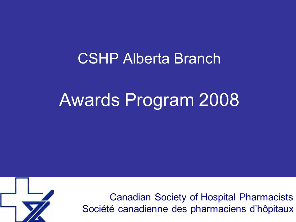 Canadian Society of Hospital Pharmacists Société canadienne des pharmaciens d'hôpitaux CSHP Alberta Branch Awards Program 2008