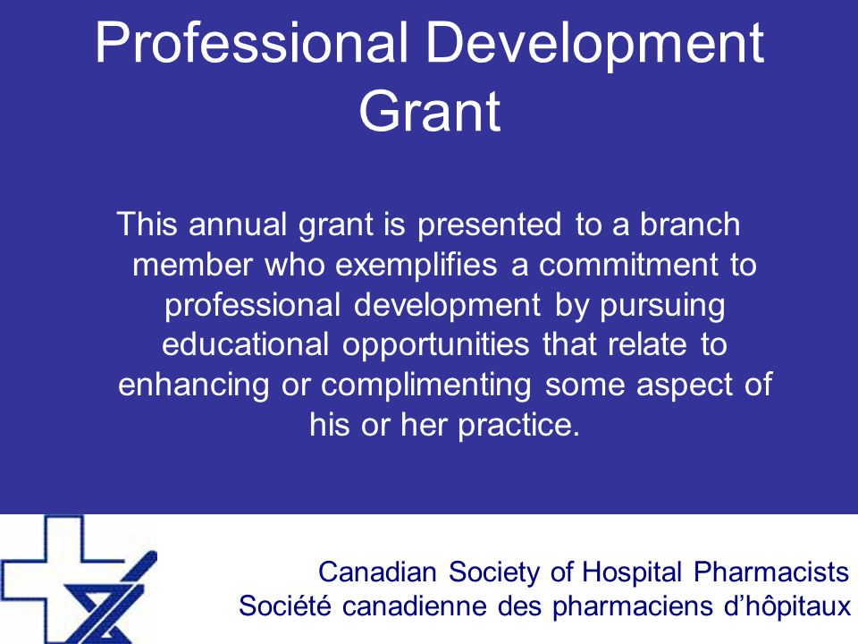Canadian Society of Hospital Pharmacists Société canadienne des pharmaciens d'hôpitaux Professional Development Grant This annual grant is presented t