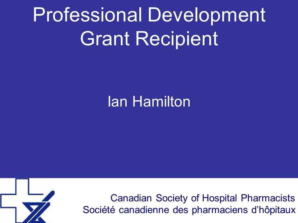 Canadian Society of Hospital Pharmacists Société canadienne des pharmaciens d'hôpitaux Professional Development Grant Recipient Ian Hamilton