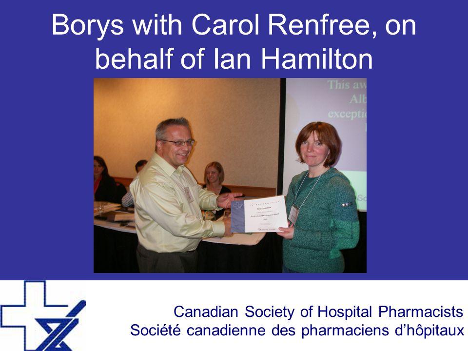 Canadian Society of Hospital Pharmacists Société canadienne des pharmaciens d'hôpitaux Borys with Carol Renfree, on behalf of Ian Hamilton