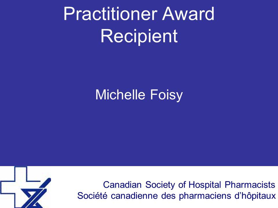 Canadian Society of Hospital Pharmacists Société canadienne des pharmaciens d'hôpitaux Practitioner Award Recipient Michelle Foisy