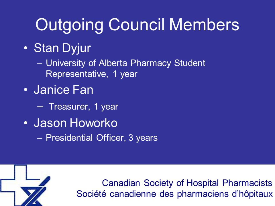 Canadian Society of Hospital Pharmacists Société canadienne des pharmaciens d'hôpitaux Outgoing Council Members Stan Dyjur –University of Alberta Pharmacy Student Representative, 1 year Janice Fan – Treasurer, 1 year Jason Howorko –Presidential Officer, 3 years