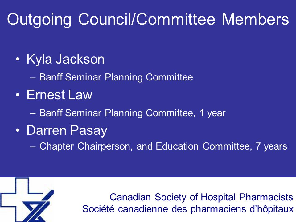 Canadian Society of Hospital Pharmacists Société canadienne des pharmaciens d'hôpitaux Outgoing Council/Committee Members Kyla Jackson –Banff Seminar