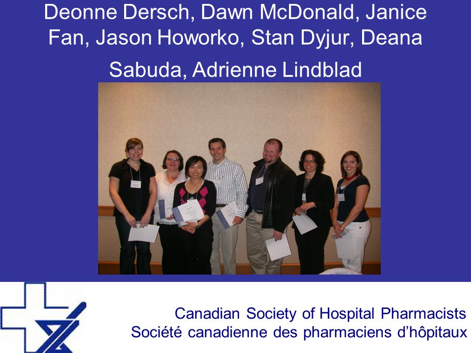 Canadian Society of Hospital Pharmacists Société canadienne des pharmaciens d'hôpitaux Deonne Dersch, Dawn McDonald, Janice Fan, Jason Howorko, Stan Dyjur, Deana Sabuda, Adrienne Lindblad