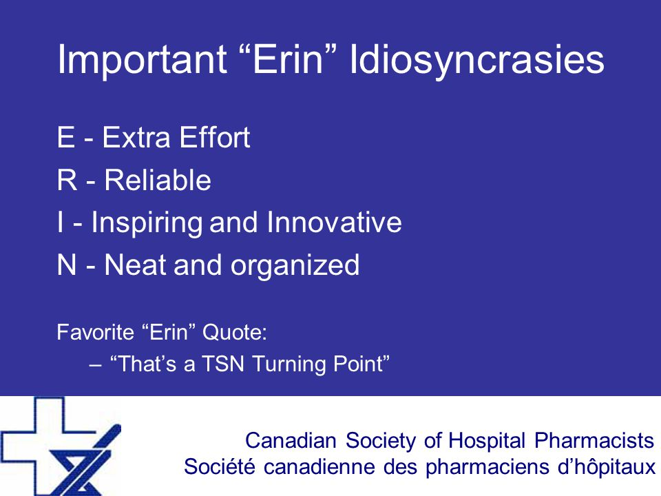 Canadian Society of Hospital Pharmacists Société canadienne des pharmaciens d'hôpitaux Important Erin Idiosyncrasies E - Extra Effort R - Reliable I - Inspiring and Innovative N - Neat and organized Favorite Erin Quote: – That's a TSN Turning Point