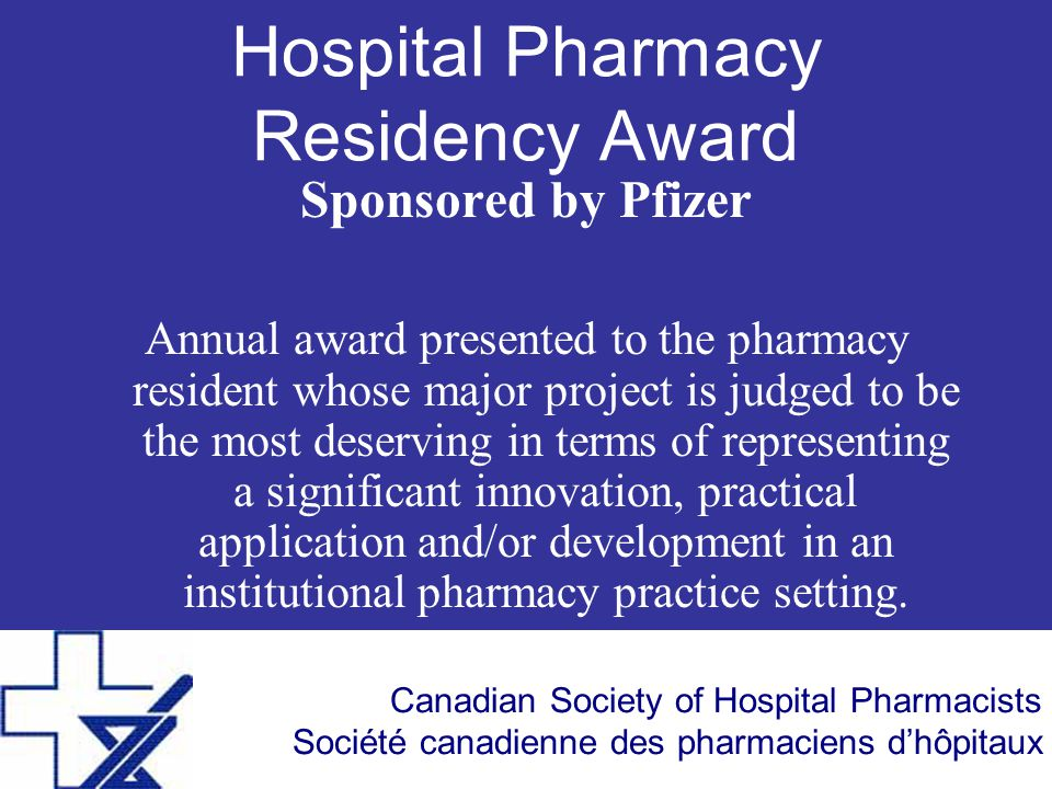 Canadian Society of Hospital Pharmacists Société canadienne des pharmaciens d'hôpitaux Hospital Pharmacy Residency Award Sponsored by Pfizer Annual award presented to the pharmacy resident whose major project is judged to be the most deserving in terms of representing a significant innovation, practical application and/or development in an institutional pharmacy practice setting.