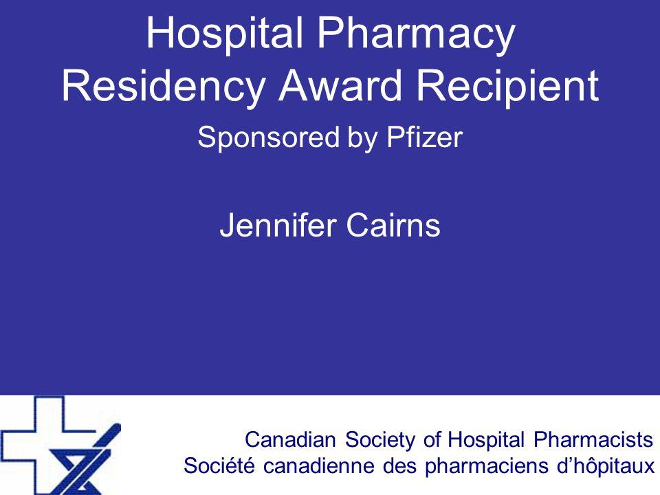 Canadian Society of Hospital Pharmacists Société canadienne des pharmaciens d'hôpitaux Hospital Pharmacy Residency Award Recipient Sponsored by Pfizer Jennifer Cairns