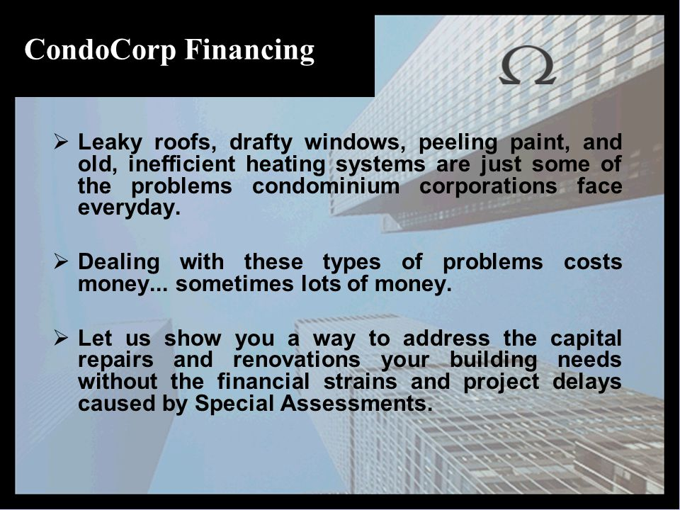 CondoCorp Financing  Leaky roofs, drafty windows, peeling paint, and old, inefficient heating systems are just some of the problems condominium corporations face everyday.