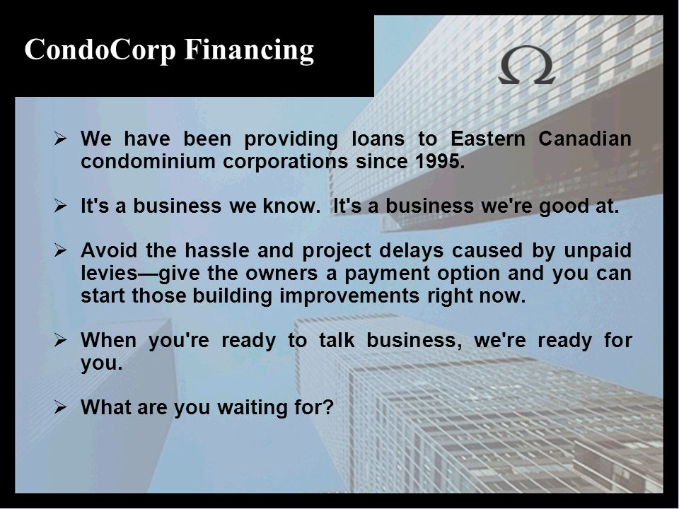 CondoCorp Financing  We have been providing loans to Eastern Canadian condominium corporations since 1995.