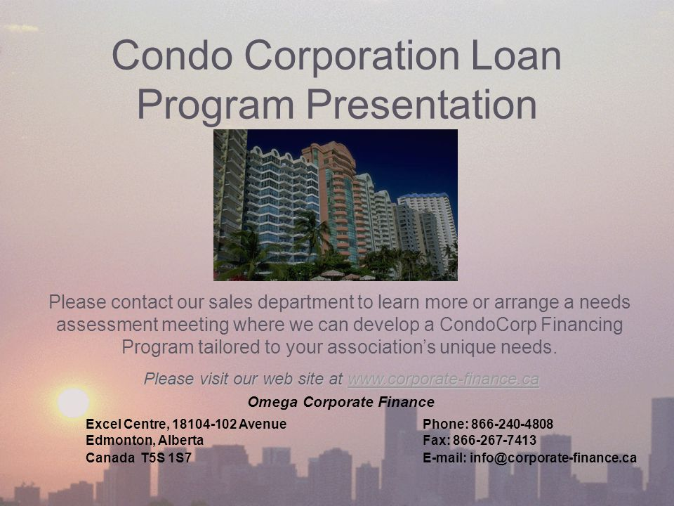 Condo Corporation Loan Program Presentation Please visit our web site at www.corporate-finance.ca Please contact our sales department to learn more or arrange a needs assessment meeting where we can develop a CondoCorp Financing Program tailored to your association's unique needs.