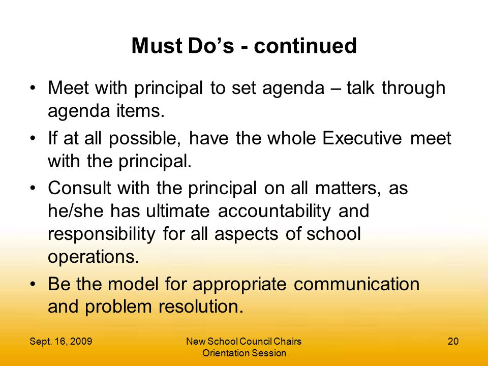 Sept. 16, 2009New School Council Chairs Orientation Session 20 Must Do's - continued Meet with principal to set agenda – talk through agenda items. If