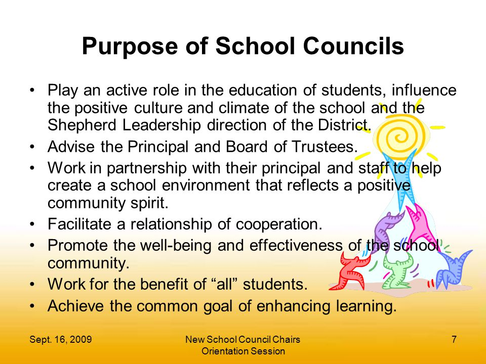 Sept. 16, 2009New School Council Chairs Orientation Session 7 Purpose of School Councils Play an active role in the education of students, influence t