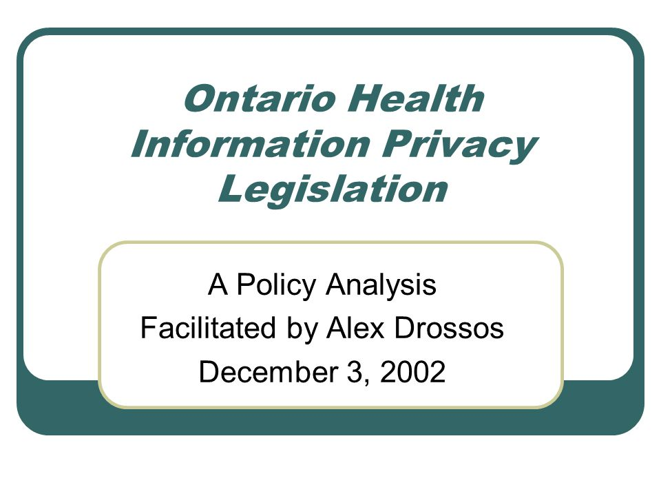 Ontario Health Information Privacy Legislation A Policy Analysis Facilitated by Alex Drossos December 3, 2002
