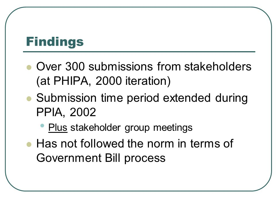 Findings Over 300 submissions from stakeholders (at PHIPA, 2000 iteration) Submission time period extended during PPIA, 2002 Plus stakeholder group meetings Has not followed the norm in terms of Government Bill process