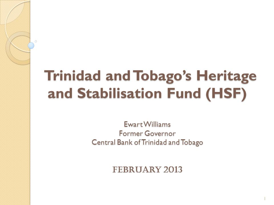 Trinidad and Tobago's Heritage and Stabilisation Fund (HSF) Ewart Williams Former Governor Central Bank of Trinidad and Tobago February 2013 Trinidad and Tobago's Heritage and Stabilisation Fund (HSF) Ewart Williams Former Governor Central Bank of Trinidad and Tobago February 2013 1