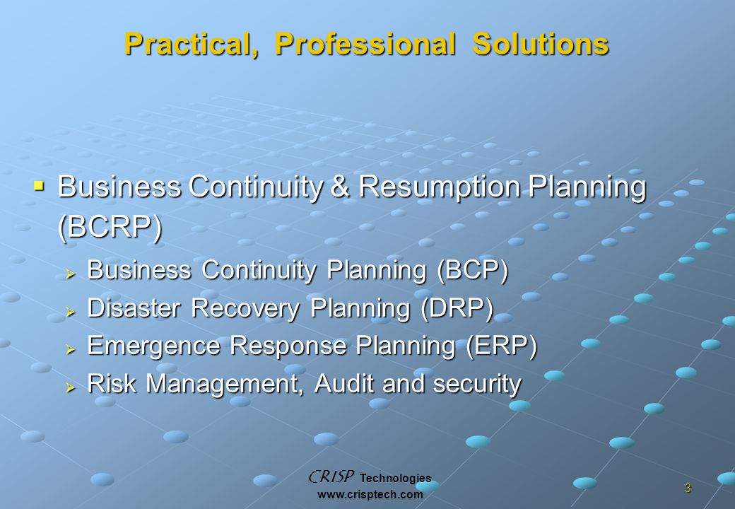 CRISP Technologies www.crisptech.com 3 Practical, Professional Solutions  Business Continuity & Resumption Planning (BCRP)  Business Continuity Planning (BCP)  Disaster Recovery Planning (DRP)  Emergence Response Planning (ERP)  Risk Management, Audit and security