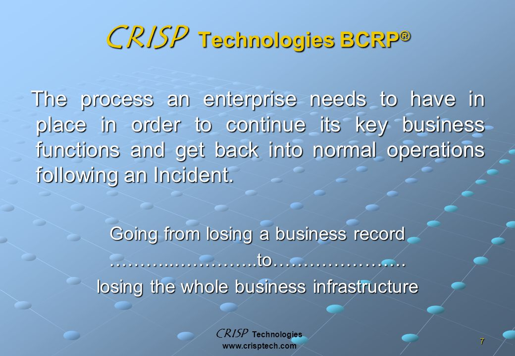 CRISP Technologies www.crisptech.com 7 CRISP Technologies BCRP ® The process an enterprise needs to have in place in order to continue its key business functions and get back into normal operations following an Incident.