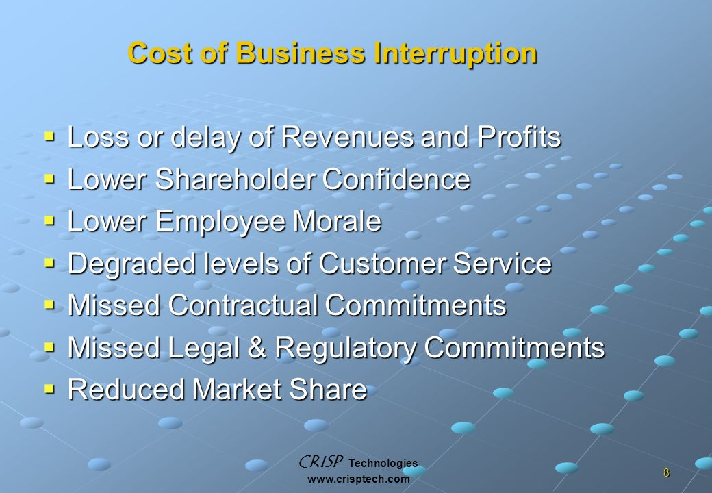 CRISP Technologies www.crisptech.com 8  Loss or delay of Revenues and Profits  Lower Shareholder Confidence  Lower Employee Morale  Degraded levels of Customer Service  Missed Contractual Commitments  Missed Legal & Regulatory Commitments  Reduced Market Share Cost of Business Interruption