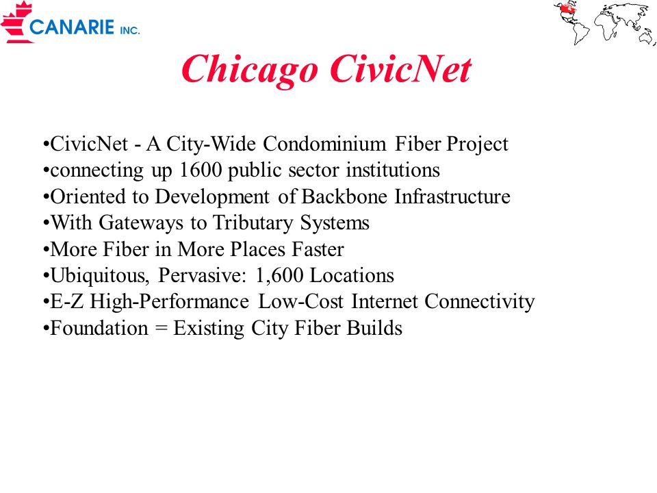 CivicNet - A City-Wide Condominium Fiber Project connecting up 1600 public sector institutions Oriented to Development of Backbone Infrastructure With Gateways to Tributary Systems More Fiber in More Places Faster Ubiquitous, Pervasive: 1,600 Locations E-Z High-Performance Low-Cost Internet Connectivity Foundation = Existing City Fiber Builds Chicago CivicNet