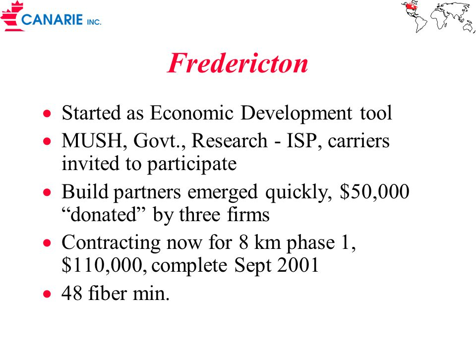 Fredericton  Started as Economic Development tool  MUSH, Govt., Research - ISP, carriers invited to participate  Build partners emerged quickly, $50,000 donated by three firms  Contracting now for 8 km phase 1, $110,000, complete Sept 2001  48 fiber min.