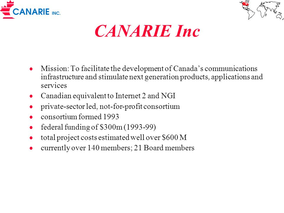  Mission: To facilitate the development of Canada's communications infrastructure and stimulate next generation products, applications and services  Canadian equivalent to Internet 2 and NGI  private-sector led, not-for-profit consortium  consortium formed 1993  federal funding of $300m (1993-99)  total project costs estimated well over $600 M  currently over 140 members; 21 Board members CANARIE Inc