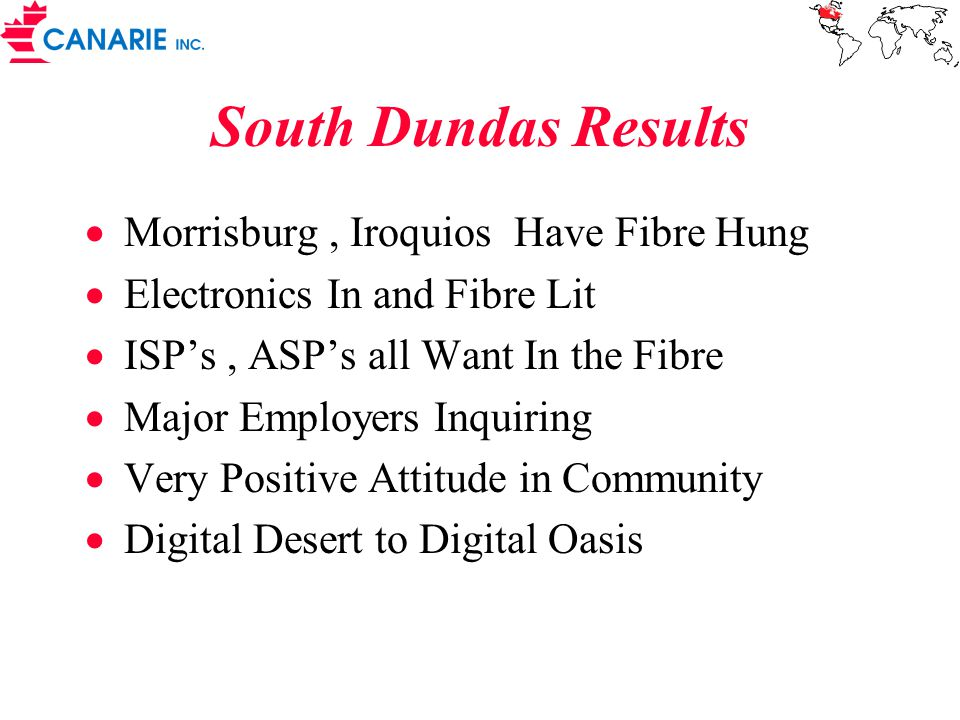 South Dundas Results  Morrisburg, Iroquios Have Fibre Hung  Electronics In and Fibre Lit  ISP's, ASP's all Want In the Fibre  Major Employers Inquiring  Very Positive Attitude in Community  Digital Desert to Digital Oasis