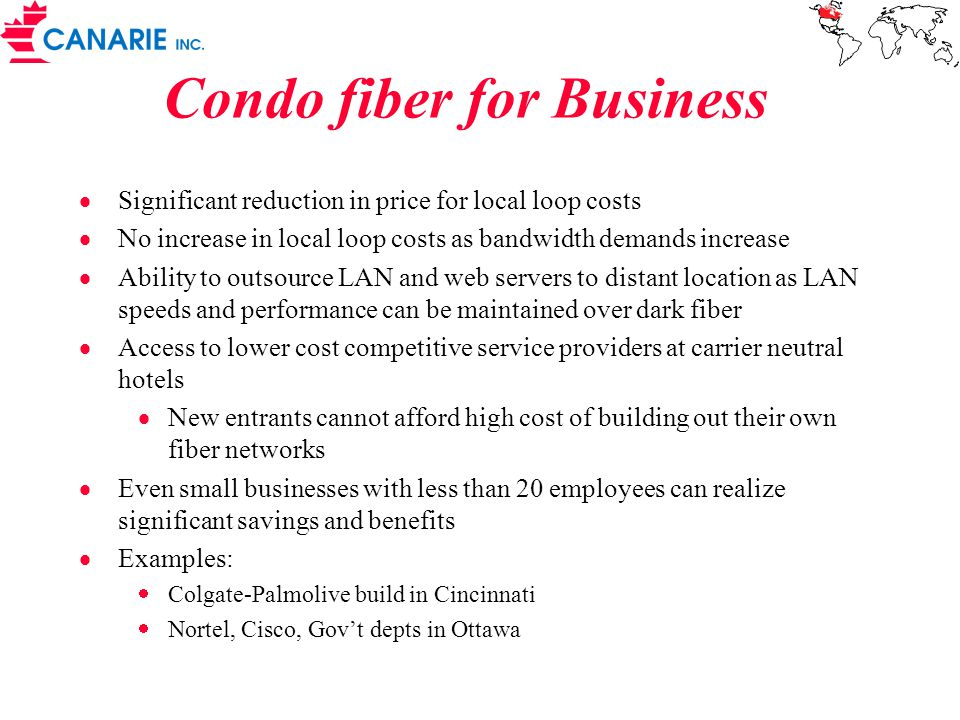 Condo fiber for Business  Significant reduction in price for local loop costs  No increase in local loop costs as bandwidth demands increase  Ability to outsource LAN and web servers to distant location as LAN speeds and performance can be maintained over dark fiber  Access to lower cost competitive service providers at carrier neutral hotels  New entrants cannot afford high cost of building out their own fiber networks  Even small businesses with less than 20 employees can realize significant savings and benefits  Examples:  Colgate-Palmolive build in Cincinnati  Nortel, Cisco, Gov't depts in Ottawa