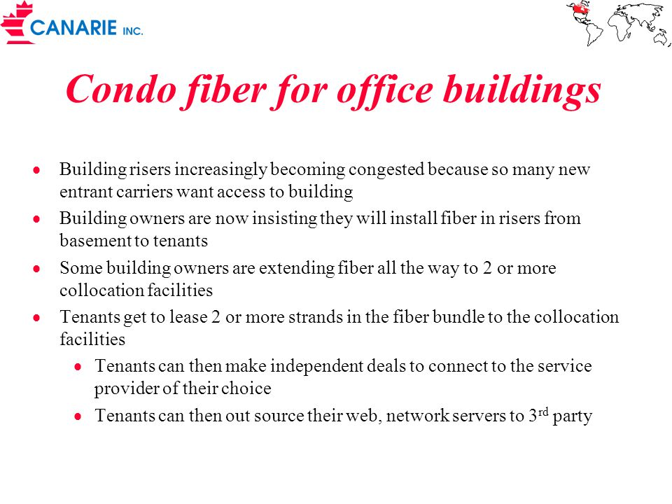 Condo fiber for office buildings  Building risers increasingly becoming congested because so many new entrant carriers want access to building  Building owners are now insisting they will install fiber in risers from basement to tenants  Some building owners are extending fiber all the way to 2 or more collocation facilities  Tenants get to lease 2 or more strands in the fiber bundle to the collocation facilities  Tenants can then make independent deals to connect to the service provider of their choice  Tenants can then out source their web, network servers to 3 rd party