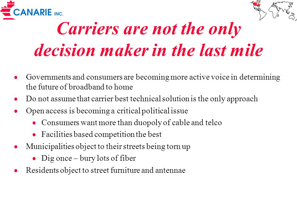 Carriers are not the only decision maker in the last mile  Governments and consumers are becoming more active voice in determining the future of broadband to home  Do not assume that carrier best technical solution is the only approach  Open access is becoming a critical political issue  Consumers want more than duopoly of cable and telco  Facilities based competition the best  Municipalities object to their streets being torn up  Dig once – bury lots of fiber  Residents object to street furniture and antennae