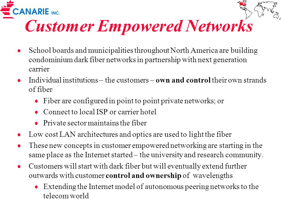 Customer Empowered Networks  School boards and municipalities throughout North America are building condominium dark fiber networks in partnership with next generation carrier  Individual institutions – the customers – own and control their own strands of fiber  Fiber are configured in point to point private networks; or  Connect to local ISP or carrier hotel  Private sector maintains the fiber  Low cost LAN architectures and optics are used to light the fiber  These new concepts in customer empowered networking are starting in the same place as the Internet started – the university and research community.