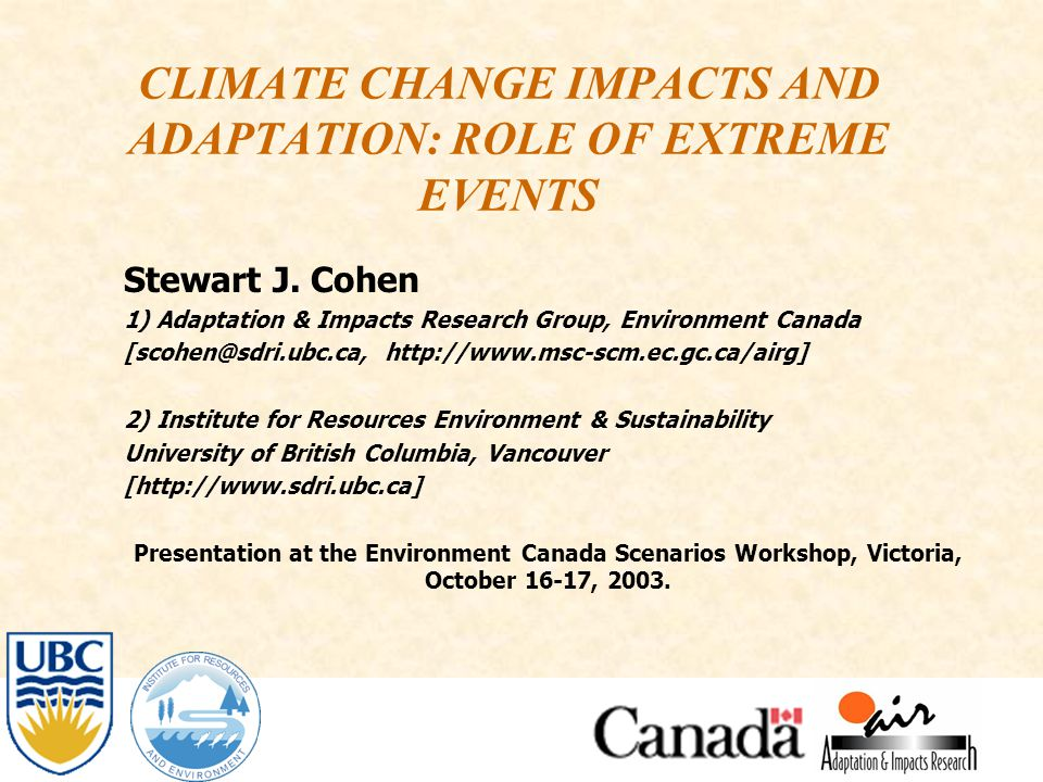 CLIMATE CHANGE IMPACTS AND ADAPTATION: ROLE OF EXTREME EVENTS Stewart J. Cohen 1) Adaptation & Impacts Research Group, Environment Canada [scohen@sdri