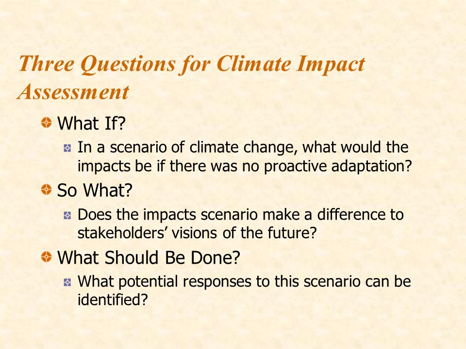 Three Questions for Climate Impact Assessment What If? In a scenario of climate change, what would the impacts be if there was no proactive adaptation