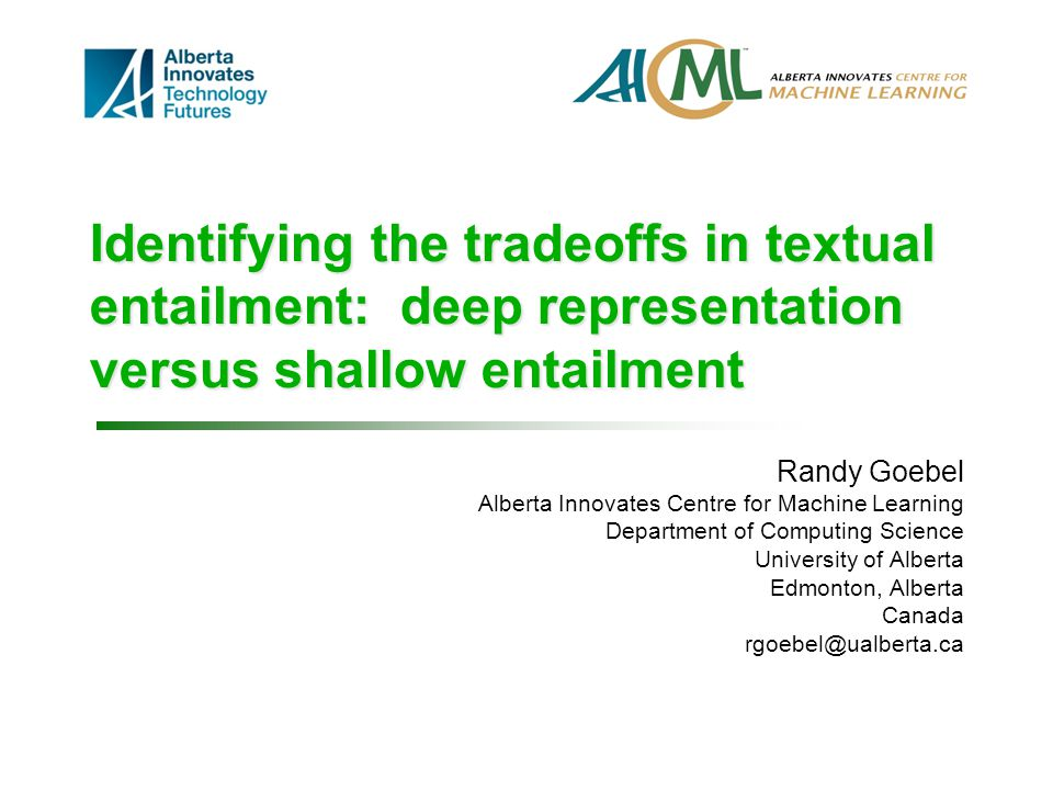 Identifying the tradeoffs in textual entailment: deep representation versus shallow entailment Randy Goebel Alberta Innovates Centre for Machine Learning Department of Computing Science University of Alberta Edmonton, Alberta Canada rgoebel@ualberta.ca