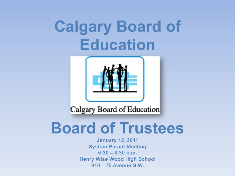 Calgary Board of Education Board of Trustees January 12, 2011 System Parent Meeting 6:30 – 8:30 p.m.