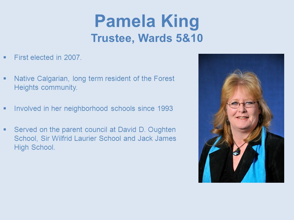 Pamela King Trustee, Wards 5&10  First elected in 2007.