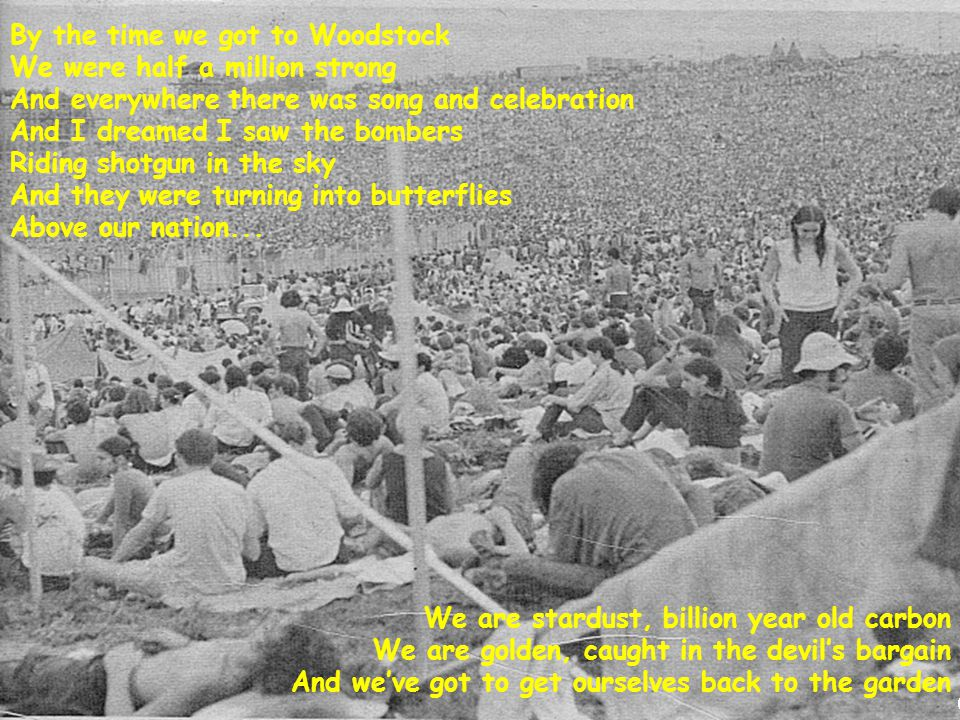 By the time we got to Woodstock We were half a million strong And everywhere there was song and celebration And I dreamed I saw the bombers Riding shotgun in the sky And they were turning into butterflies Above our nation...
