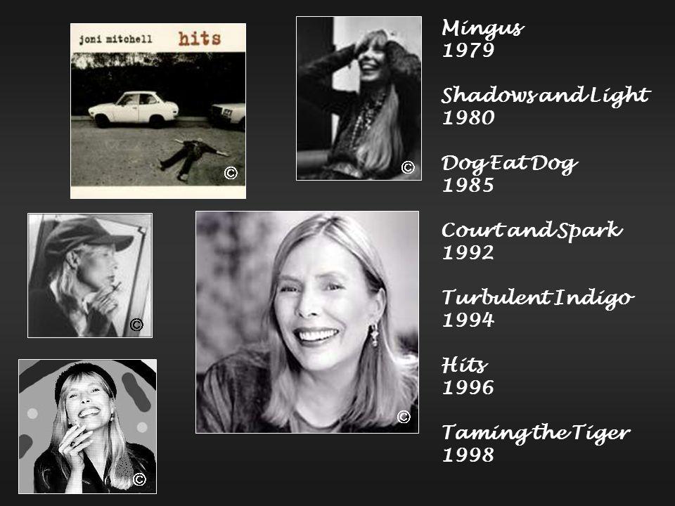 Mingus 1979 Shadows and Light 1980 Dog Eat Dog 1985 Court and Spark 1992 Turbulent Indigo 1994 Hits 1996 Taming the Tiger 1998