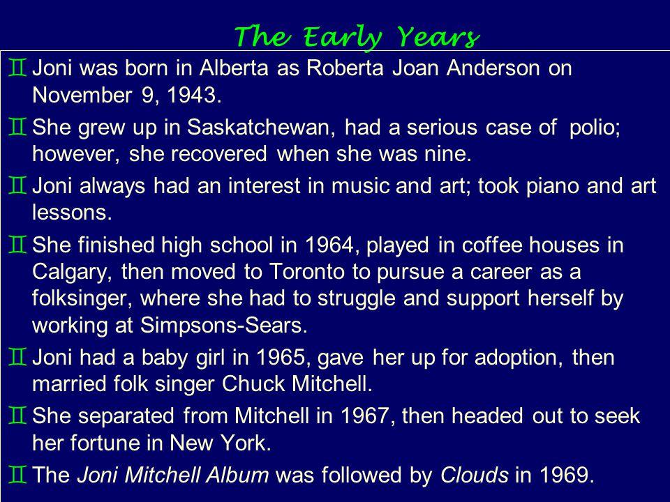 The Early Years `Joni was born in Alberta as Roberta Joan Anderson on November 9, 1943.