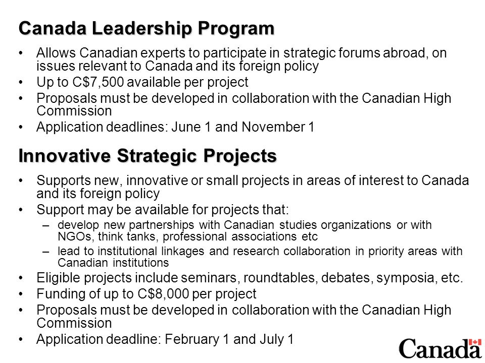 Canada Leadership Program Allows Canadian experts to participate in strategic forums abroad, on issues relevant to Canada and its foreign policy Up to C$7,500 available per project Proposals must be developed in collaboration with the Canadian High Commission Application deadlines: June 1 and November 1 Innovative Strategic Projects Supports new, innovative or small projects in areas of interest to Canada and its foreign policy Support may be available for projects that: –develop new partnerships with Canadian studies organizations or with NGOs, think tanks, professional associations etc –lead to institutional linkages and research collaboration in priority areas with Canadian institutions Eligible projects include seminars, roundtables, debates, symposia, etc.