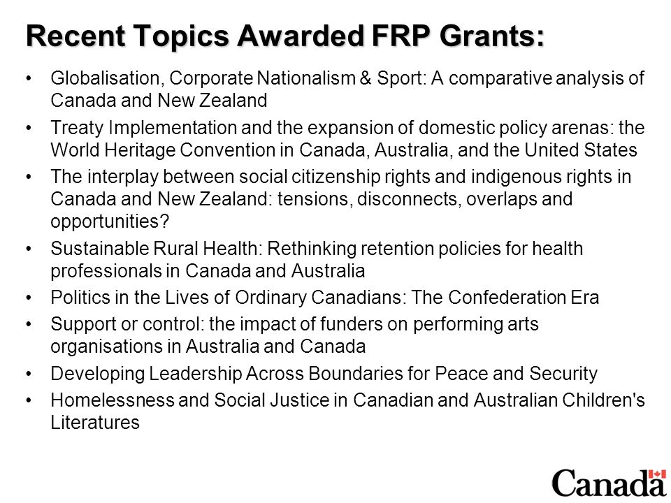 Recent Topics Awarded FRP Grants: Globalisation, Corporate Nationalism & Sport: A comparative analysis of Canada and New Zealand Treaty Implementation and the expansion of domestic policy arenas: the World Heritage Convention in Canada, Australia, and the United States The interplay between social citizenship rights and indigenous rights in Canada and New Zealand: tensions, disconnects, overlaps and opportunities.