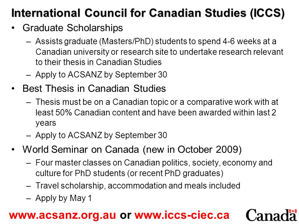 International Council for Canadian Studies (ICCS) Graduate Scholarships –Assists graduate (Masters/PhD) students to spend 4-6 weeks at a Canadian university or research site to undertake research relevant to their thesis in Canadian Studies –Apply to ACSANZ by September 30 Best Thesis in Canadian Studies –Thesis must be on a Canadian topic or a comparative work with at least 50% Canadian content and have been awarded within last 2 years –Apply to ACSANZ by September 30 World Seminar on Canada (new in October 2009) –Four master classes on Canadian politics, society, economy and culture for PhD students (or recent PhD graduates) –Travel scholarship, accommodation and meals included –Apply by May 1 www.acsanz.org.au or www.iccs-ciec.ca