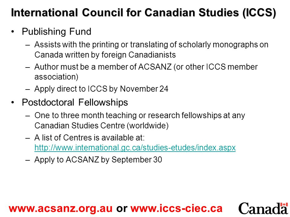 International Council for Canadian Studies (ICCS) Publishing Fund –Assists with the printing or translating of scholarly monographs on Canada written by foreign Canadianists –Author must be a member of ACSANZ (or other ICCS member association) –Apply direct to ICCS by November 24 Postdoctoral Fellowships –One to three month teaching or research fellowships at any Canadian Studies Centre (worldwide) –A list of Centres is available at: http://www.international.gc.ca/studies-etudes/index.aspx http://www.international.gc.ca/studies-etudes/index.aspx –Apply to ACSANZ by September 30 www.acsanz.org.au or www.iccs-ciec.ca