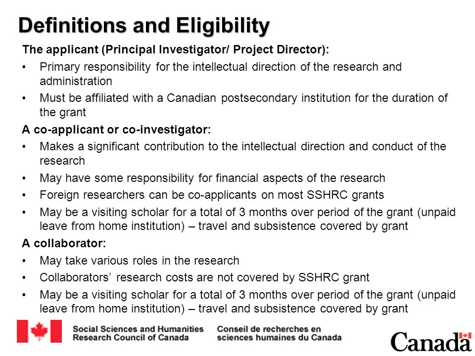 Definitions and Eligibility The applicant (Principal Investigator/ Project Director): Primary responsibility for the intellectual direction of the research and administration Must be affiliated with a Canadian postsecondary institution for the duration of the grant A co-applicant or co-investigator: Makes a significant contribution to the intellectual direction and conduct of the research May have some responsibility for financial aspects of the research Foreign researchers can be co-applicants on most SSHRC grants May be a visiting scholar for a total of 3 months over period of the grant (unpaid leave from home institution) – travel and subsistence covered by grant A collaborator: May take various roles in the research Collaborators' research costs are not covered by SSHRC grant May be a visiting scholar for a total of 3 months over period of the grant (unpaid leave from home institution) – travel and subsistence covered by grant