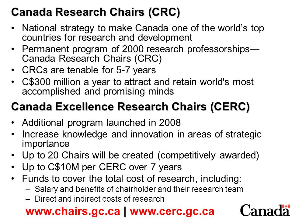 Canada Research Chairs (CRC) National strategy to make Canada one of the world's top countries for research and development Permanent program of 2000 research professorships— Canada Research Chairs (CRC) CRCs are tenable for 5-7 years C$300 million a year to attract and retain world s most accomplished and promising minds Canada Excellence Research Chairs (CERC) Additional program launched in 2008 Increase knowledge and innovation in areas of strategic importance Up to 20 Chairs will be created (competitively awarded) Up to C$10M per CERC over 7 years Funds to cover the total cost of research, including: –Salary and benefits of chairholder and their research team –Direct and indirect costs of research www.chairs.gc.ca | www.cerc.gc.ca