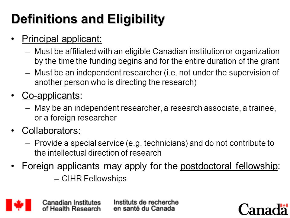 Definitions and Eligibility Principal applicant: –Must be affiliated with an eligible Canadian institution or organization by the time the funding begins and for the entire duration of the grant –Must be an independent researcher (i.e.